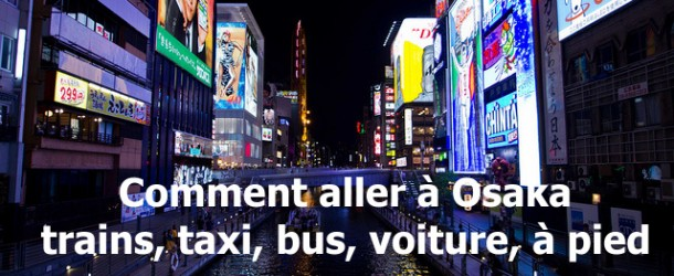 Comment se rendre à Osaka : en train, bus, avion, taxi, voiture ou à pied